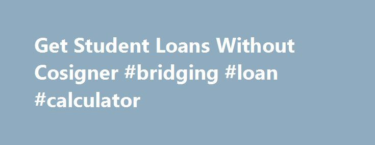 Get Student Loans Without Cosigner #bridging #loan #calculator http://loan.remmont.com/get-student-loans-without-cosigner-bridging-loan-calculator/  #private student loans without cosigner # Student Loans Without a Cosigner .org An Introduction to Federal Student Loan Funding Federal student loans include education loans that are provided via the Direct Loan Program by the Department [more] What Are Uncertified Student Loans? Uncertified student loans, also known as direct-to-consumer…