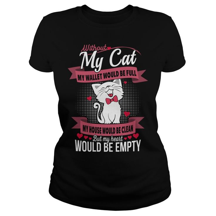 Without my cat my wallet would be full my house would be clean but my heart would be empty. Funny, Cute, Clever Cat and Kitten Quotes, Sayings, T-Shirts, Hoodies, Tees, Clothing, Coffee Mugs, Gifts.