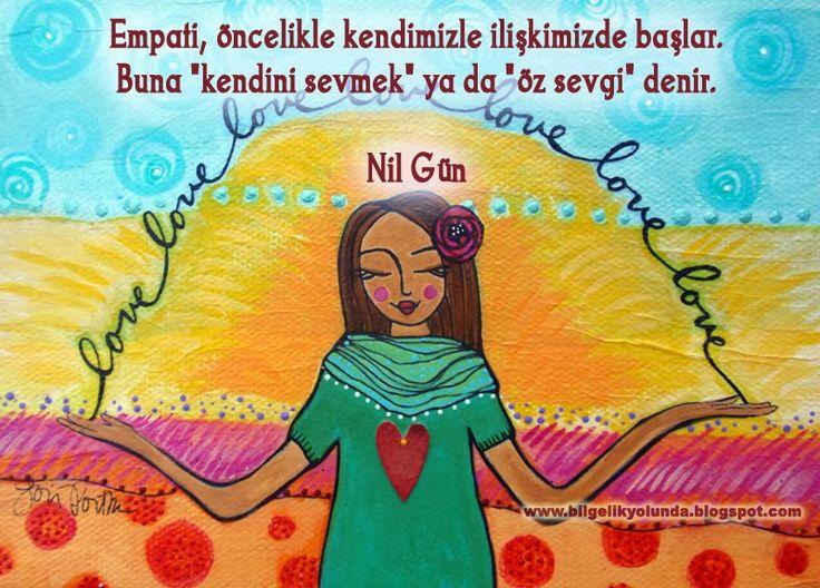"""Empati öncelikle kendimizle ilişkimizde başlar. Buna """"kendini sevmek"""" ya da """"öz sevgi"""" denir.  Nil Gün  http://bilgelikyolunda.blogspot.com.tr/"""