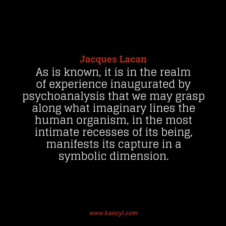 """As is known, it is in the realm of experience inaugurated by psychoanalysis that we may grasp along what imaginary lines the human organism, in the most intimate recesses of its being, manifests its capture in a symbolic dimension."", Jacques Lacan"
