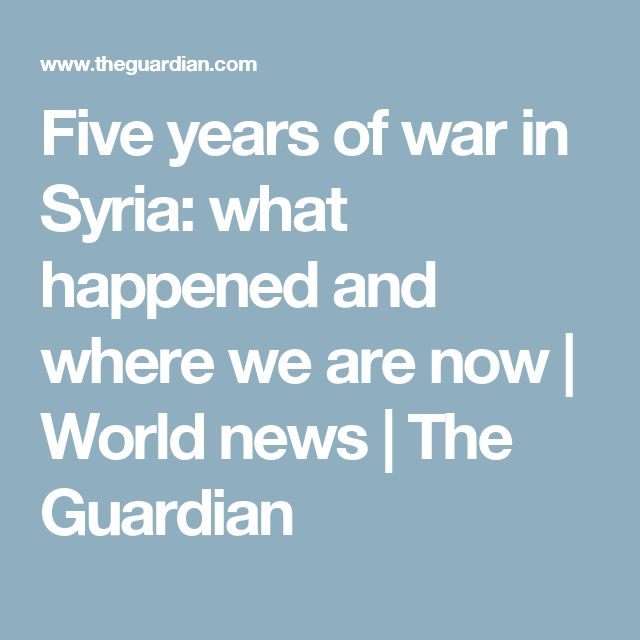 Five years of war in Syria: what happened and where we are now   World news   The Guardian