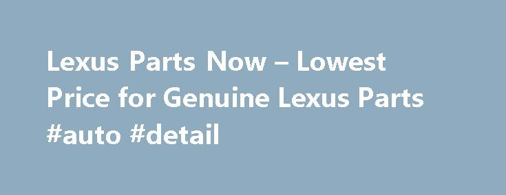 Lexus Parts Now – Lowest Price for Genuine Lexus Parts #auto #detail http://nef2.com/lexus-parts-now-lowest-price-for-genuine-lexus-parts-auto-detail/  #auto part.com # Shop for Lexus Parts Guaranteed Genuine and Dedicated Service For decades, Lexus Part Now has been the leading seller of Lexus genuine parts. Our complete parts catalog covers all Lexus car parts. All discount Lexus parts are backed by the manufacturer's warranty and shipped directly from Lexus dealers. If you need help....