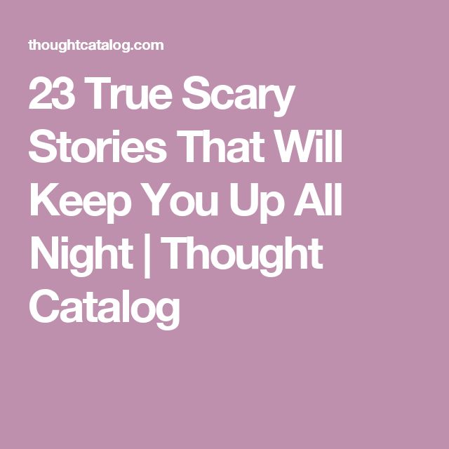 23 True Scary Stories That Will Keep You Up All Night | Thought Catalog