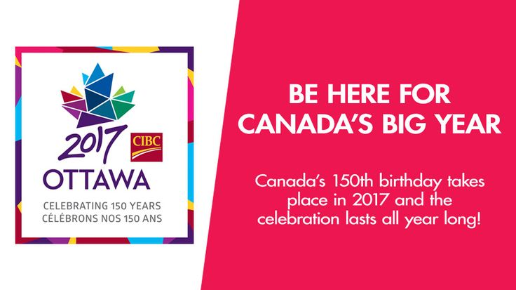 2017 Ottawa - BE HERE FOR CANADA'S BIG YEAR: Canada's 150th birthday takes place in 2017 and the celebration lasts all year long!
