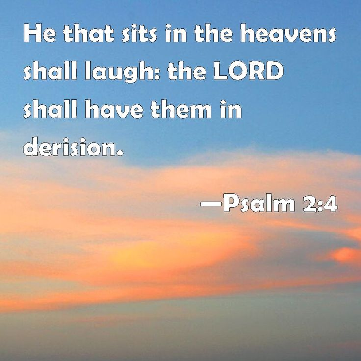 Psalm 2:4 He that sits in the heavens shall laugh: the LORD shall have them in derision.