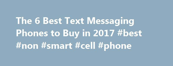 The 6 Best Text Messaging Phones to Buy in 2017 #best #non #smart #cell #phone http://solomon-islands.remmont.com/the-6-best-text-messaging-phones-to-buy-in-2017-best-non-smart-cell-phone/  # The 6 Best Text Messaging Phones to Buy in 2017 Although the budget ZTE Z431 fails to offer the rich feature set of today's more advanced smartphones, it also offers an opportunity similar to that of the LG Extravert 2. There are no fancy bells or whistles and no high-speed connectivity, but you will…
