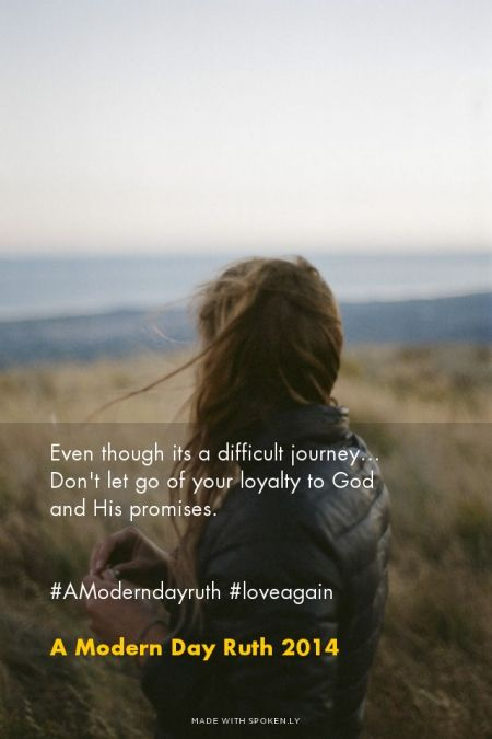 Even though its a difficult journey... Don't let go of your loyalty to God and His promises. #AModerndayruth #loveagain - A Modern Day Ruth 2014 | Jenny made this with Spoken.ly