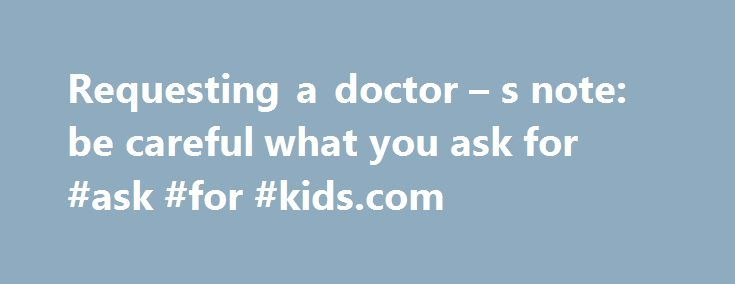 Requesting a doctor – s note: be careful what you ask for #ask #for #kids.com http://questions.nef2.com/requesting-a-doctor-s-note-be-careful-what-you-ask-for-ask-for-kids-com/  #ask a doctor a question online for free # Requesting a doctor s note: be careful what you ask for by | May 28, 2014 Getting enough information, but not too much information, is key with medical notes to ensure you have all the information your organization needs, without crossing employee privacy lines. Are your…