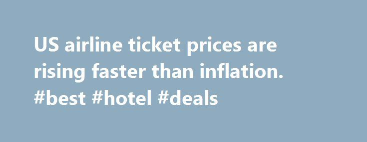 US airline ticket prices are rising faster than inflation. #best #hotel #deals http://travel.remmont.com/us-airline-ticket-prices-are-rising-faster-than-inflation-best-hotel-deals/  #price of airline tickets # US airline ticket prices are rising faster than inflation The price of a domestic airline ticket increased 2.7 percent since last year, more than inflation. What's behind such high airline fares? Decreased competition, for one. By Bryan Cronan. Staff Writer / August 4, 2014 The days of…