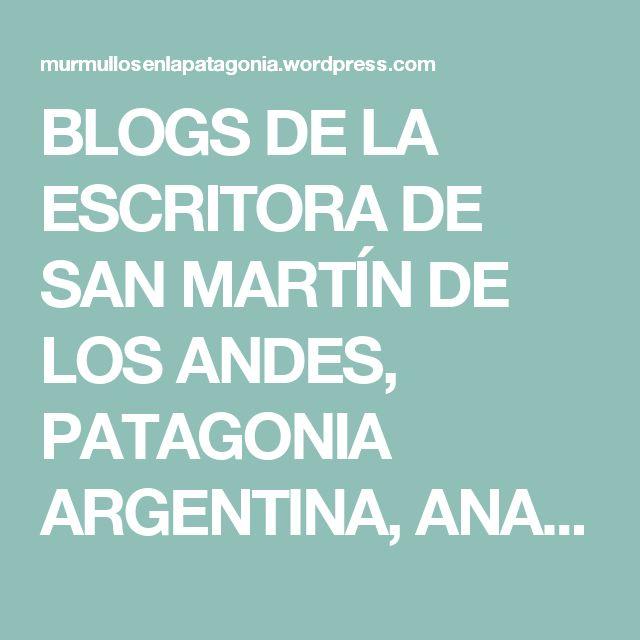 BLOGS DE LA ESCRITORA DE SAN MARTÍN DE LOS ANDES, PATAGONIA ARGENTINA, ANA MARÍA…