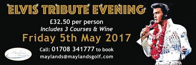 Join us on Friday 5th May for our Elvis tribute evening. £32.50 per person includes a 3 course meal, half a bottle of wine per person and entertainment with disco. Call 01708 341777 or email clare@maylandsgolf.com