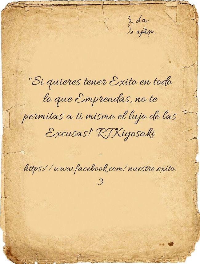 Si quieres tener Exito en todo lo que Emprendas, no te permitas a ti mismo el lujo de las Excusas! R.T.Kiyosaki