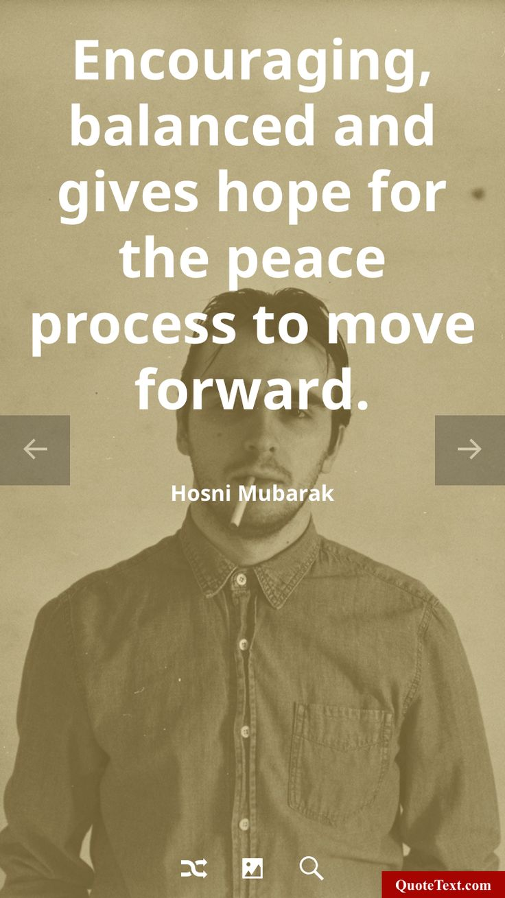 Encouraging, balanced and gives hope for the peace process to move forward. - Hosni Mubarak