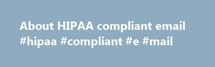 About HIPAA compliant email #hipaa #compliant #e #mail http://idaho.remmont.com/about-hipaa-compliant-email-hipaa-compliant-e-mail/  # About HIPAA compliant email If you're using a free email service for your practice, odds are it's not HIPAA compliant. The HIPAA Privacy Rule and the HIPAA Security Rule require covered entities, like your practice, to obtain written assurances that their business associates will appropriately safeguard electronic Protected Health Information (ePHI). Failure…
