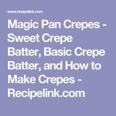 Magic Pan Crepes - Sweet Crepe Batter, Basic Crepe Batter, and How to Make Crepes - Recipelink.com