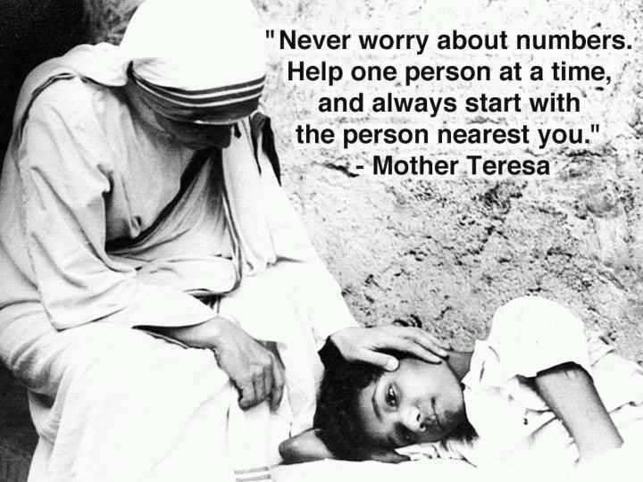Never worry about numbers. Help one person at a time, and always start with the person nearest you. ~ Mother Teresa