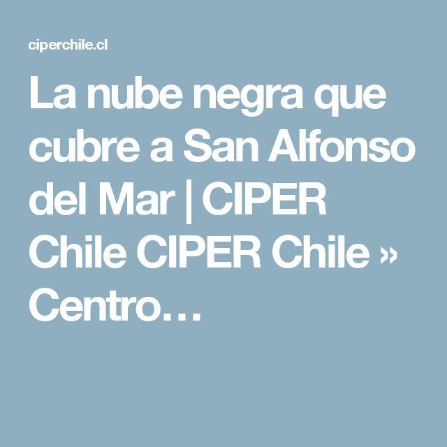 La nube negra que cubre a San Alfonso del Mar | CIPER Chile CIPER Chile » Centro…