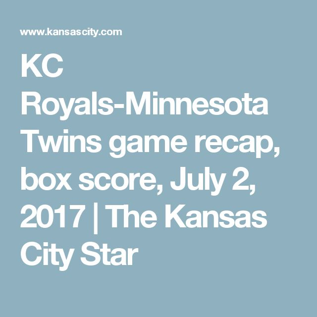 KC Royals-Minnesota Twins game recap, box score, July 2, 2017 | The Kansas City Star