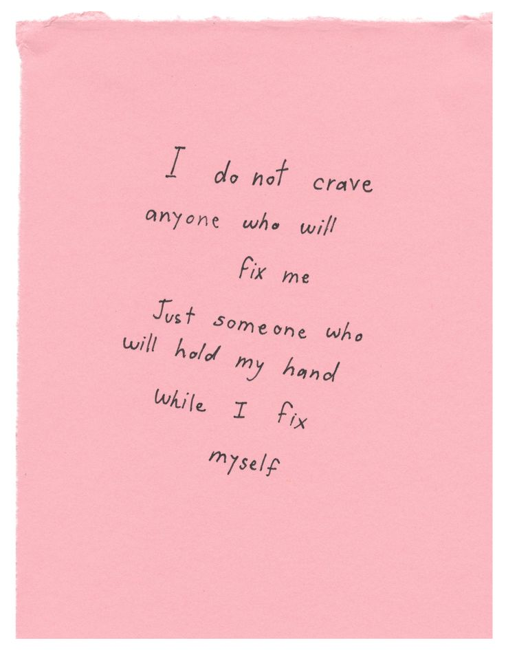 """I do not crave anyone who will fix me. Just someone who will hold my hand while I fix myself."""