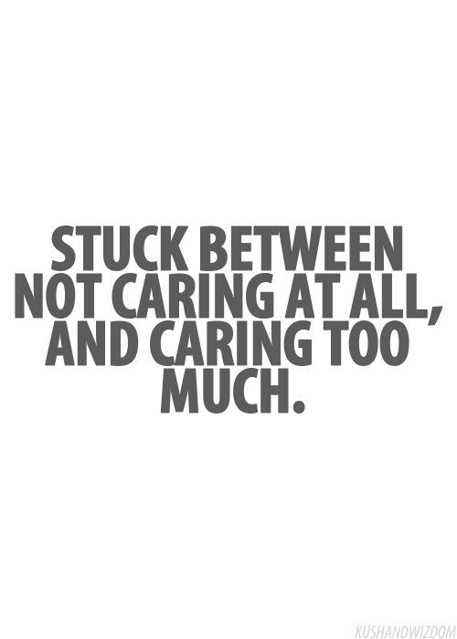 "oh boy! I sure do have my moments .... I definitely care too much, too often ... I wish I could ""not care"" as easily as I can say it ... And I really wish I was able to not care about the people and things that really aren't worth my time ... but I do, I just care too much :\"
