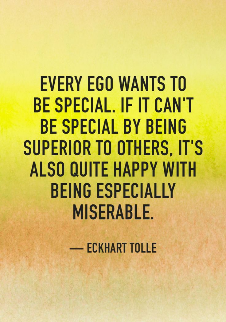 """Every ego wants to be special. If it can't be special by being superior to others, it's also quite happy with being especially miserable."" — Eckhart Tolle"