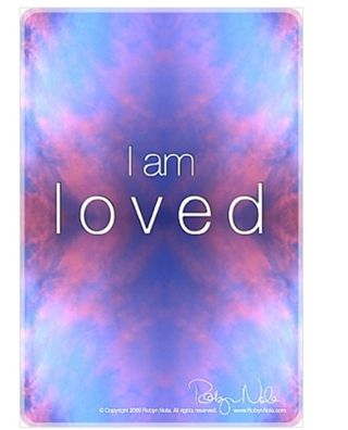 """I am loved"". It makes all of this worth it. I am because I love. My favorite saying; I Love Love!"
