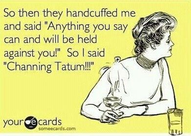 So then they handcuffed me and said Anything you say can and will be held against you! So I said Channing Tatum!Handcuffed, Arrested, Great Comebacks, Funniest Quotes, Channing Tatum, Hells Yesssssss, Funny Stuff, So Funny, Funny Ecards