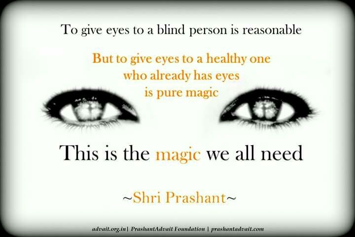 To give eyes to a blind person is reasonable. But to give eyes to a healthy one who already has eyes is pure magic. This is the magic we all need. ~ Shri Prashant #ShriPrashant #Advait #magic #awareness #intelligence #Guru Read at:-prashantadvait.comWatch at:-www.youtube.com/c/ShriPrashantWebsite:-www.advait.org.inFacebook:-www.facebook.com/prashant.advaitLinkedIn:-www.linkedin.com/in/prashantadvaitTwitter:-https://twitter.com/Prashant_Advait