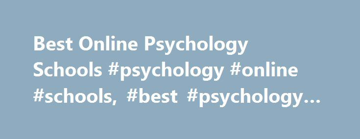 Best Online Psychology Schools #psychology #online #schools, #best #psychology #schools http://eritrea.remmont.com/best-online-psychology-schools-psychology-online-schools-best-psychology-schools/  # About the Best Psychology Schools When figuring out what you want to do in life, you might ask yourself, How can I get a psychology degree online? This website will shed some light on the topic. Here you will find an explanation of what exactly a psychology degree is, the details of how to…