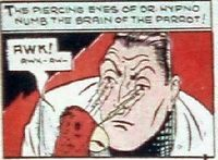 Dr. Hypno, a psychologist, had the ability to transfer his mind into animals such as his parrot, a zoo gorilla, and a dog. He used his powers to spy on criminals and solve crimes. He was assisted by his servant Wun who would watch his human body while he was inside another body. Golden Age Heroes Directory