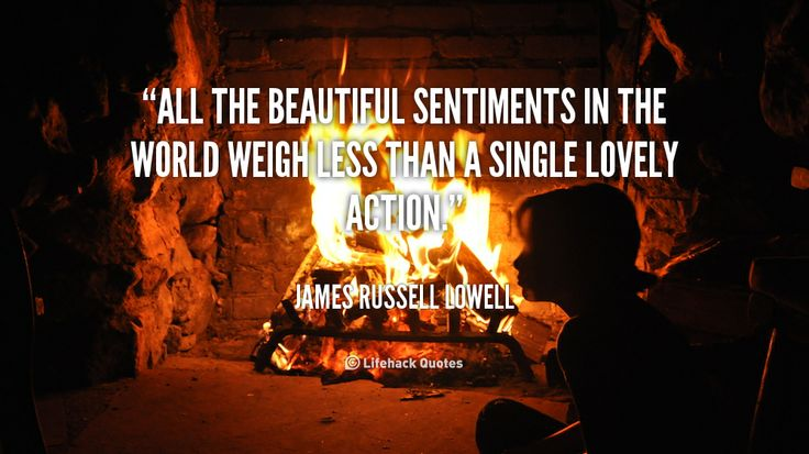 All the beautiful sentiments in the world weigh less than a single lovely action. - James Russell Lowell at Lifehack QuotesJames Russell Lowell at http://quotes.lifehack.org/by-author/james-russell-lowell/