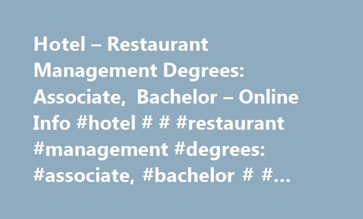 Hotel – Restaurant Management Degrees: Associate, Bachelor – Online Info #hotel # # #restaurant #management #degrees: #associate, #bachelor # # #online #info http://colorado.remmont.com/hotel-restaurant-management-degrees-associate-bachelor-online-info-hotel-restaurant-management-degrees-associate-bachelor-online-info/  # Hotel & Restaurant Management Degrees: Associate, Bachelor & Online Info View available schools Studying Hotel and Restaurant Management: Degrees at a Glance Hotel and…
