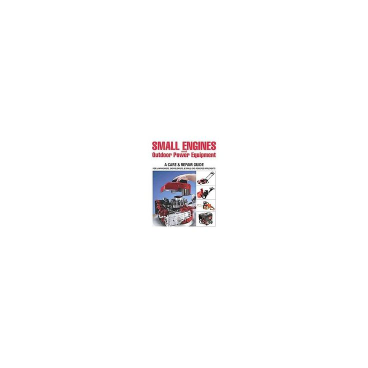 Small Engines and Outdoor Power Equipment : A Care & Repair Guide For: Lawn Mowers, Snowblowers & Small
