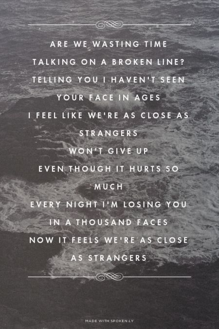 Are we wasting time Talking on a broken line? Telling you I haven't seen your face in ages I feel like we're as close as strangers Won't give up Even though it hurts so much Every night I'm losing you in a thousand faces Now it feels we're as close as strangers | Sheyanna made this with Spoken.ly