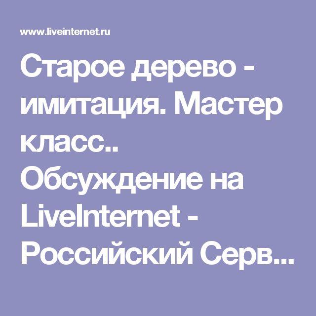 Старое дерево - имитация. Мастер класс.. Обсуждение на LiveInternet - Российский Сервис Онлайн-Дневников
