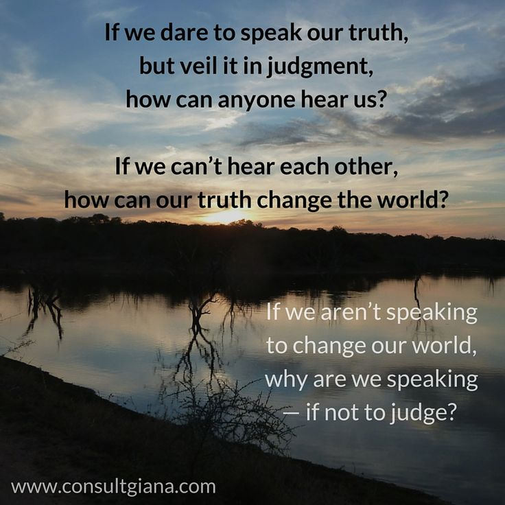 If we dare to speak our truth, but veil it in judgment, how can anyone hear us? If we can't hear each other, how can our truth change the world? If we aren't speaking to change our world, why are we speaking — if not to judge?     #Freedomofspeech #Freedom #Dialog #Conflict #Peacemaking #Quotes