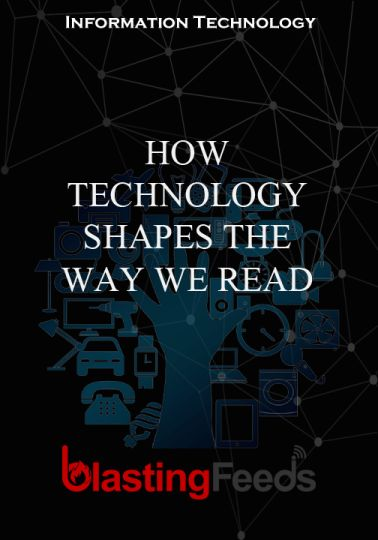 HOW TECHNOLOGY SHAPES THE WAY WE READ – Blasting Feeds