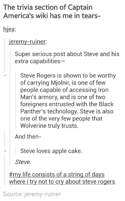 STEVE OH GOD STEVE.... He's like my baby and I just can't handle how this precious little nugget makes me feel (and GOSHDARNIT BUCKY TOO) -- and Tony and Bruce and okay everyone of the Avengers (even/especially Frigga and Loki). Pardon me while I go into a crying corner.