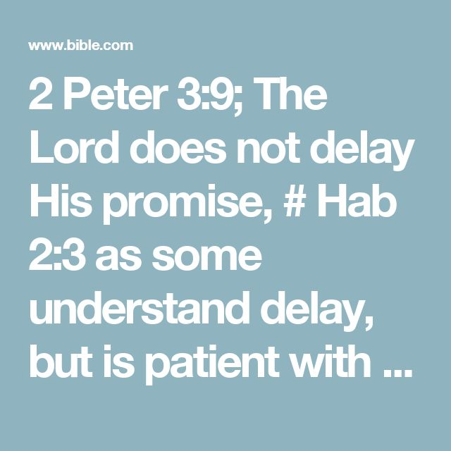 2 Peter 3:9; The Lord does not delay His promise, # Hab 2:3 as some understand delay, but is patient with you, not wanting any # Ti 2:11 to perish # Ezk 18:23,32; 33:11; 1Tm 2:4 but all to come to repentance. # Jl 2:12-13; Jnh 3:10; 4:2; Ac 17:31; Rm 2:4