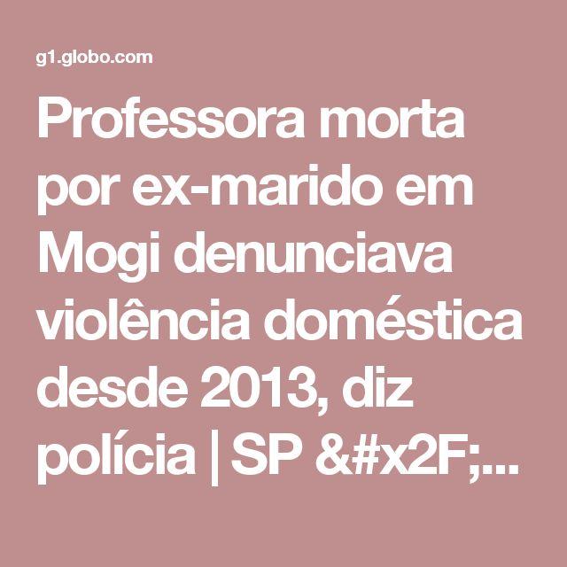 Professora morta por ex-marido em Mogi denunciava violência doméstica desde 2013, diz polícia | SP / Mogi das Cruzes e Suzano | G1