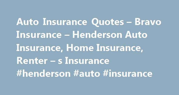 Auto Insurance Quotes – Bravo Insurance – Henderson Auto Insurance, Home Insurance, Renter – s Insurance #henderson #auto #insurance http://germany.remmont.com/auto-insurance-quotes-bravo-insurance-henderson-auto-insurance-home-insurance-renter-s-insurance-henderson-auto-insurance/  Bravo Insurance – Henderson Auto Insurance, Home Insurance, Renter s Insurance Auto Insurance Quotes Your eligibility for particular products and services is subject to final determination of underwriting…