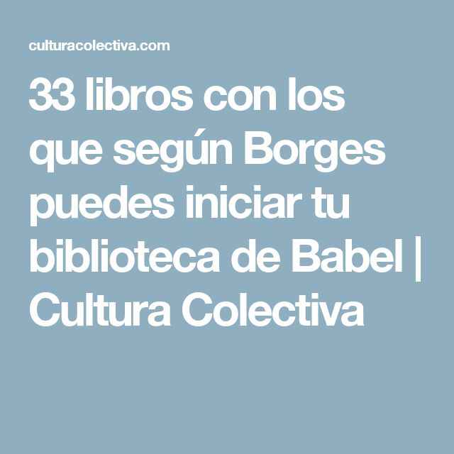 33 libros con los que según Borges puedes iniciar tu biblioteca de Babel | Cultura Colectiva