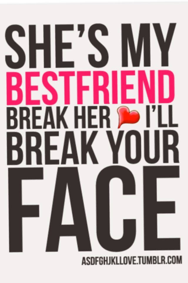 Shes My Bestfriend Break Her Heart And Ill Break Your Face!