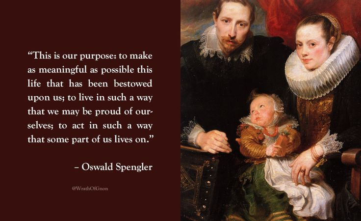"""This is our purpose: to make as meaningful as possible this life that has been bestowed upon us; to live in such a way that we may be proud of ourselves; to act in such a way that some part of us lives on."" – Oswald Spengler"