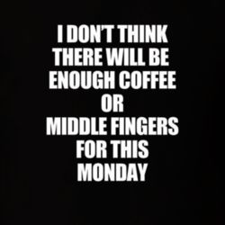 I don't think there will be enough #coffee or #middlefingers for this #monday
