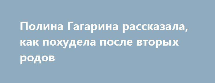 Полина Гагарина рассказала, как похудела после вторых родов http://oane.ws/2017/06/02/polina-gagarina-rasskazala-kak-ey-udalos-priyti-v-formu-posle-rodov.html  Полина Гагарина рассказала, как ей удалось прийти в форму после родов. Недавно она стала во второй раз мамой – родила дочь.