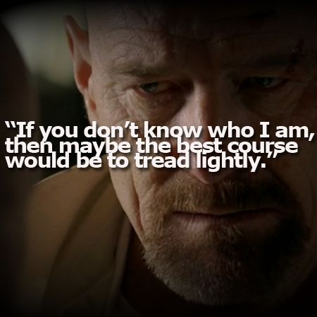 No one threatens better than Walter White from Breaking Bad
