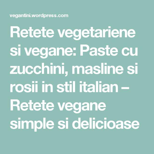 Retete vegetariene si vegane: Paste cu zucchini, masline si rosii in stil italian – Retete vegane simple si delicioase