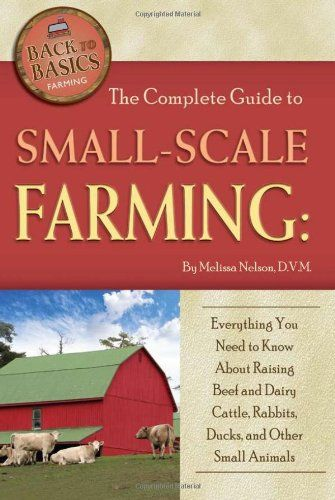 Bestseller Books Online The Complete Guide to Small Scale Farming: Everything You Need to Know About Raising Beef Cattle, Rabbits, Ducks, and Other Small Animals (Back to Basics Farming) Melissa Nelson $16.14  - http://www.ebooknetworking.net/books_detail-1601383754.html