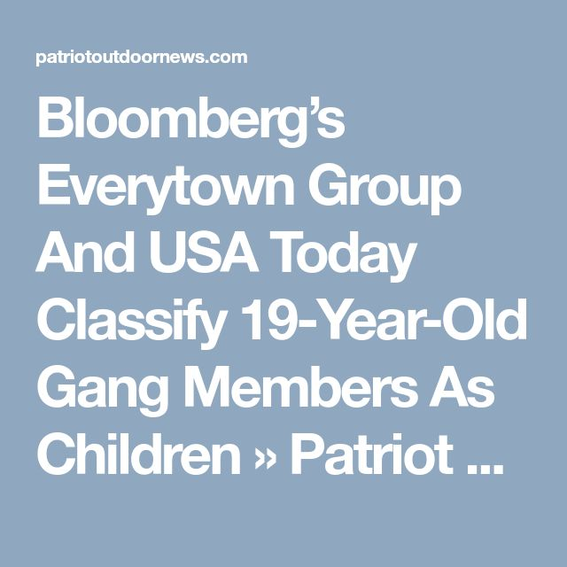 Bloomberg's Everytown Group And USA Today Classify 19-Year-Old Gang Members As Children  » Patriot Outdoor News